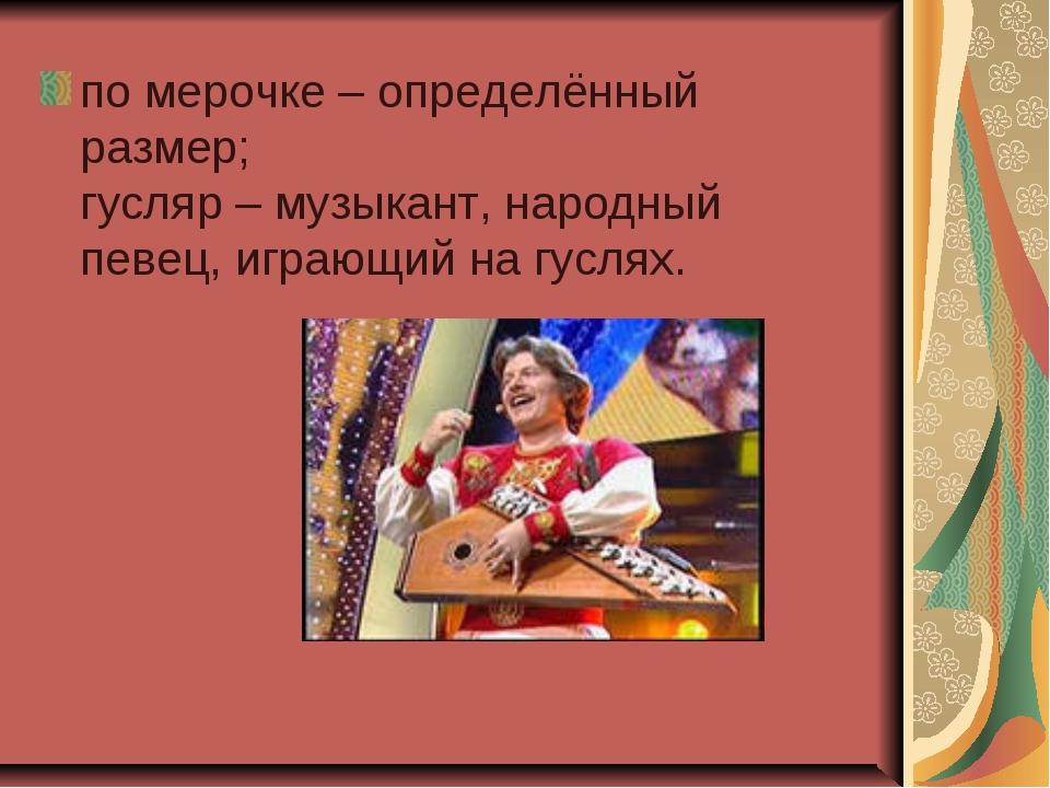 по мерочке – определённый размер; гусляр – музыкант, народный певец, играющий...