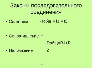 Законы последовательного соединения Сила тока Сопротивление Напряжение - Iобщ
