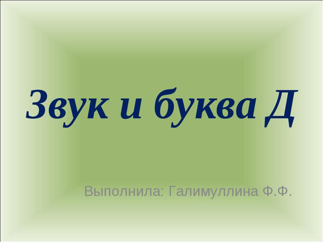 Звук и буква Д Выполнила: Галимуллина Ф.Ф.