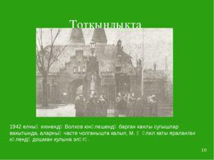 * Тоткынлыкта 1942 елның июнендә Волхов юнәлешендә барган канлы сугышлар вакы
