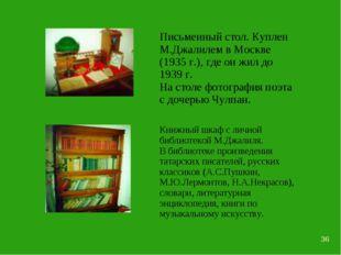 * Письменный стол. Куплен М.Джалилем в Москве (1935 г.), где он жил до 1939