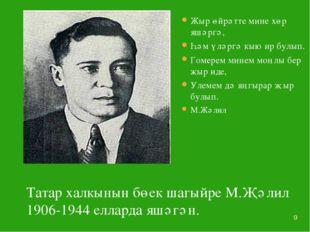 * Татар халкынын бөек шагыйре М.Җәлил 1906-1944 елларда яшәгән. Жыр өйрәтте м