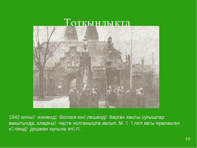 * Тоткынлыкта 1942 елның июнендә Волхов юнәлешендә барган канлы сугышлар вакы...