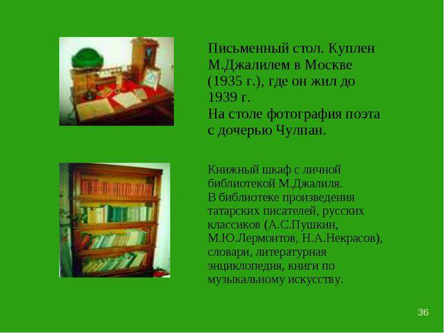 * Письменный стол. Куплен М.Джалилем в Москве (1935 г.), где он жил до 1939...