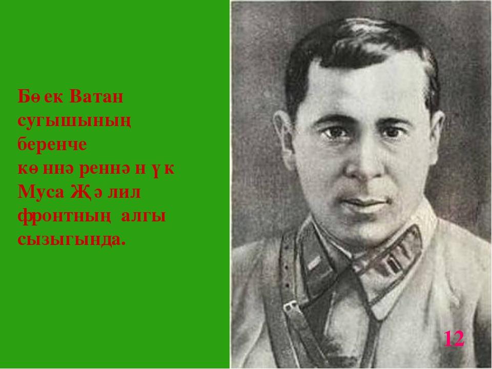 * Бөек Ватан сугышының беренче көннәреннән үк Муса Җәлил фронтның алгы сызыгы...