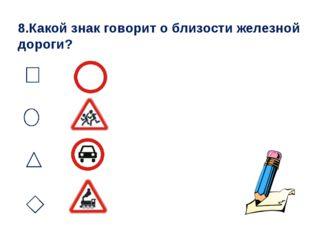 8.Какой знак говорит о близости железной дороги?