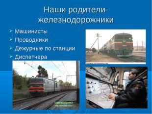 Наши родители-железнодорожники Машинисты Проводники Дежурные по станции Диспе