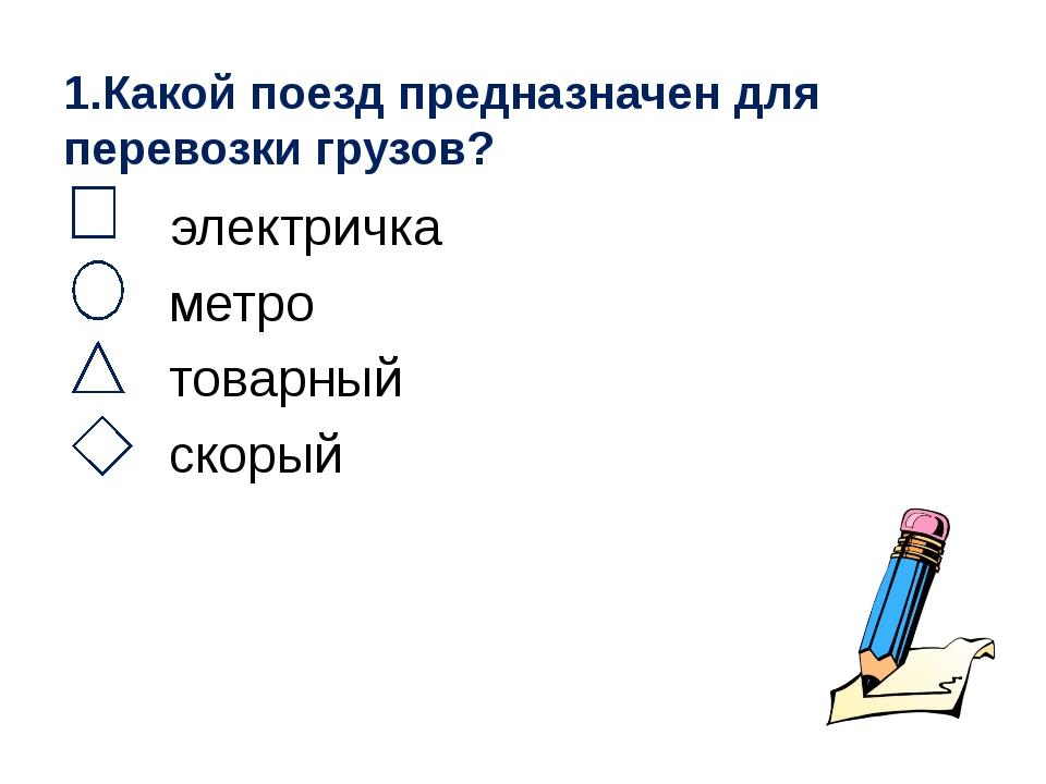 1.Какой поезд предназначен для перевозки грузов? электричка метро товарный ск...