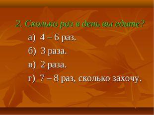 2. Сколько раз в день вы едите? а) 4 – 6 раз. б) 3 раза. в) 2 раза. г) 7 – 8