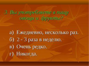 3. Вы употребляете в пищу овощи и фрукты? а) Ежедневно, несколько раз. б) 2