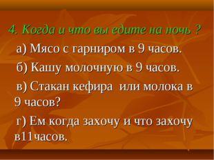 4. Когда и что вы едите на ночь ? а) Мясо с гарниром в 9 часов. б) Кашу моло