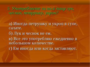 5. Употребляете ли вы в пищу лук, чеснок, петрушку, укроп? а) Иногда петрушк