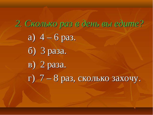 2. Сколько раз в день вы едите? а) 4 – 6 раз. б) 3 раза. в) 2 раза. г) 7 – 8...