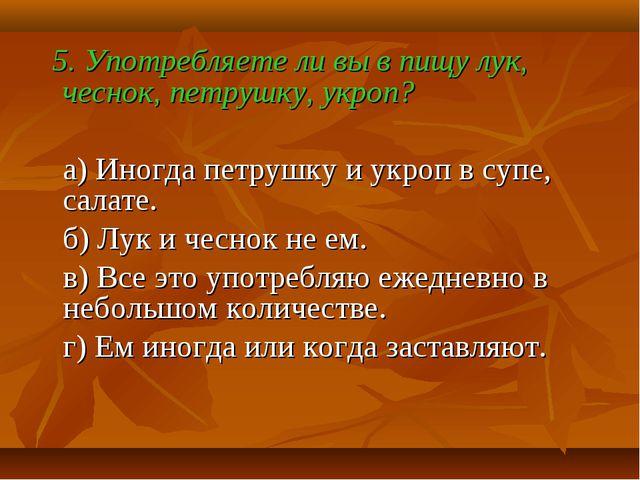 5. Употребляете ли вы в пищу лук, чеснок, петрушку, укроп? а) Иногда петрушк...