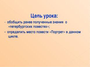 Цель урока: - обобщить ранее полученные знания о «петербургских повестях»; -