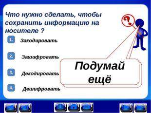 Что нужно сделать, чтобы сохранить информацию на носителе ? 1. 2. 3. Закодиро