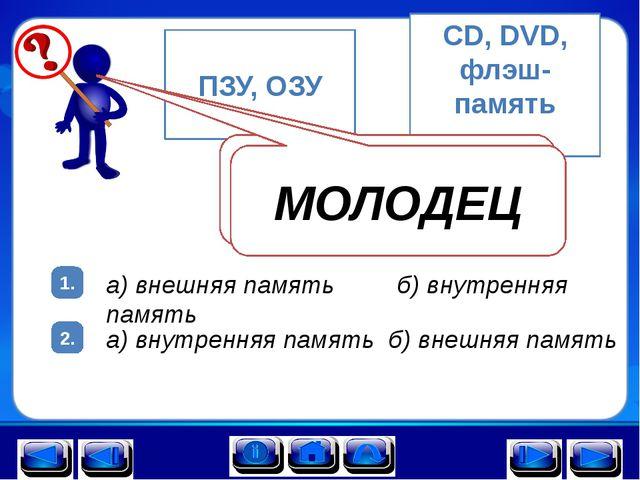 1. 2. ПЗУ, ОЗУ а) б) CD, DVD, флэш-память а) внешняя память б) внутренняя пам...