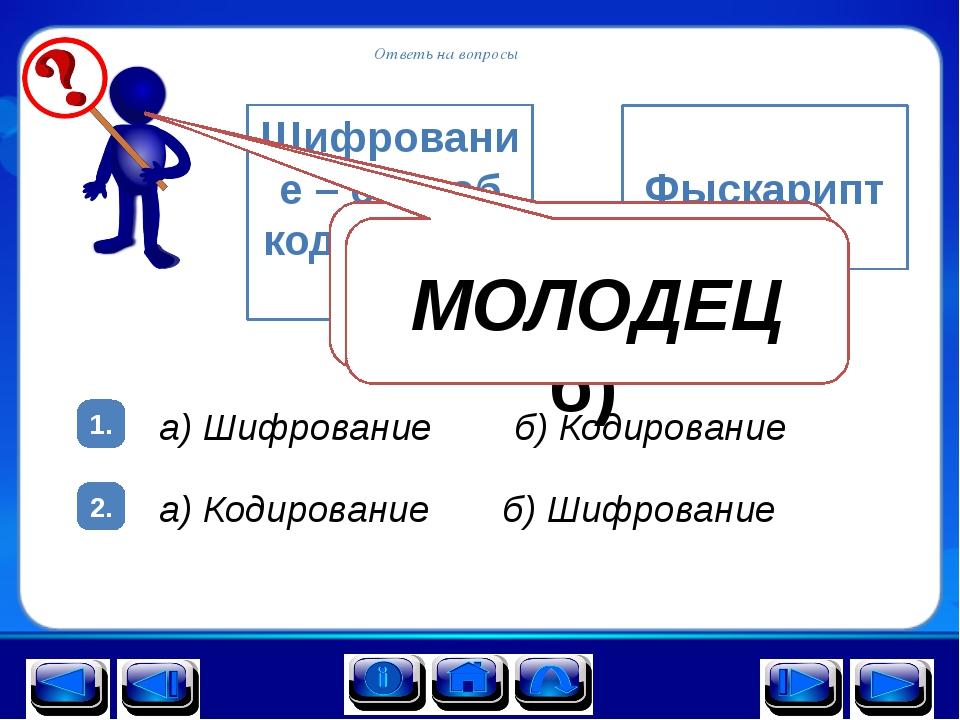 Ответь на вопросы 1. 2. Шифрование – способ кодирования а) б) Фыскарипт а) Ши...