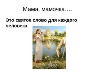 Мама, мамочка…. Это святое слово для каждого человека