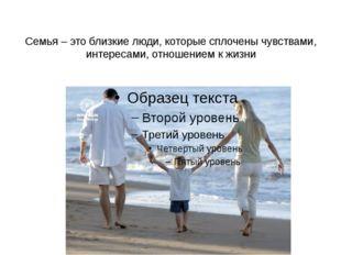Семья – это близкие люди, которые сплочены чувствами, интересами, отношением