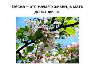 Весна – это начало жизни, а мать дарит жизнь