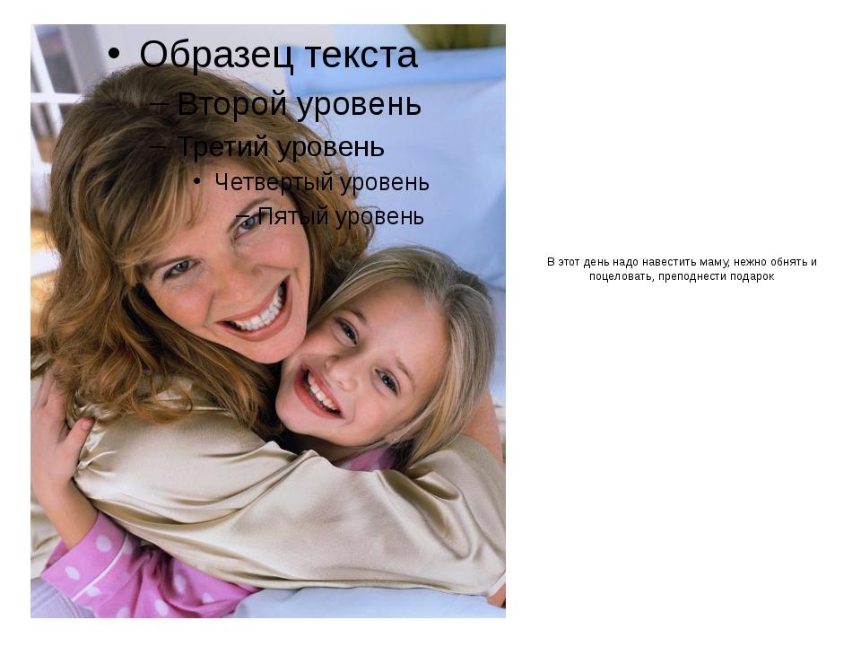 В этот день надо навестить маму, нежно обнять и поцеловать, преподнести подарок