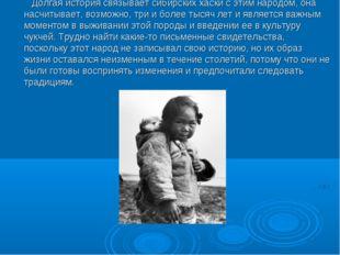 Долгая история связывает сибирских хаски с этим народом, она насчитывает, во