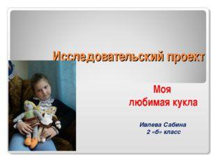 Исследовательский проект Моя любимая кукла Ивлева Сабина 2 «б» класс