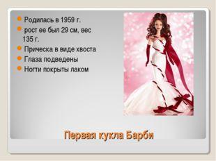 Первая кукла Барби Родилась в 1959 г. рост ее был 29 см, вес 135 г. Прическа