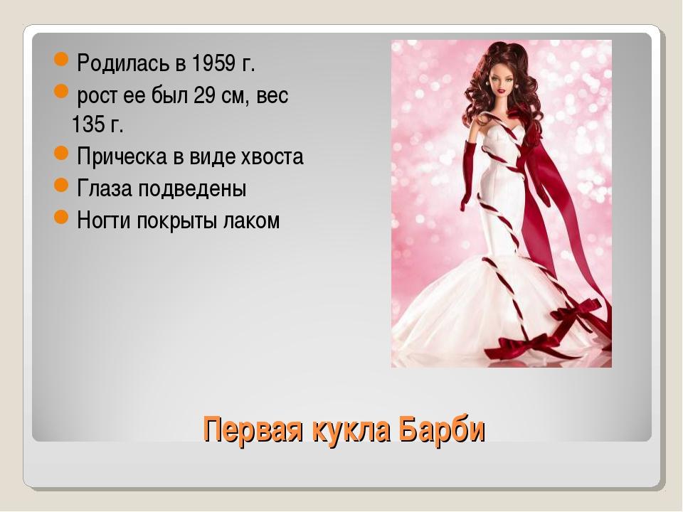 Первая кукла Барби Родилась в 1959 г. рост ее был 29 см, вес 135 г. Прическа...