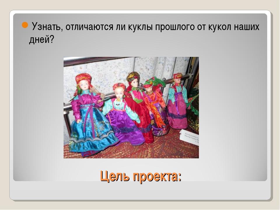 Цель проекта: Узнать, отличаются ли куклы прошлого от кукол наших дней?