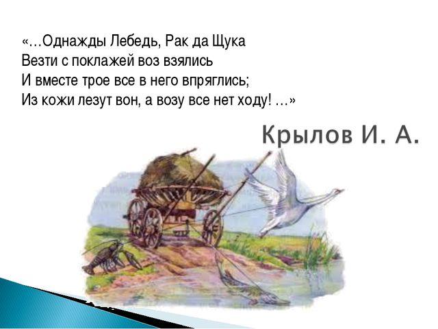 «…Однажды Лебедь, Рак да Щука Везти с поклажей воз взялись И вместе трое все...