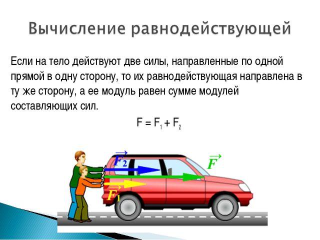 Если на тело действуют две силы, направленные по одной прямой в одну сторону,...