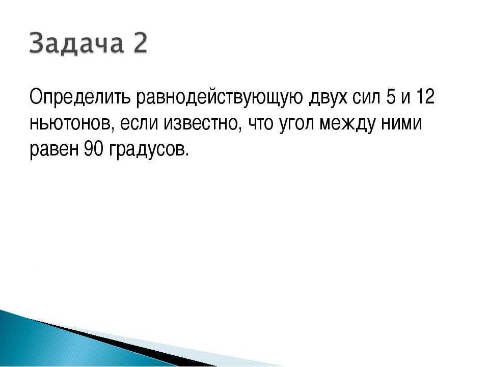 Определить равнодействующую двух сил 5 и 12 ньютонов, если известно, что угол...