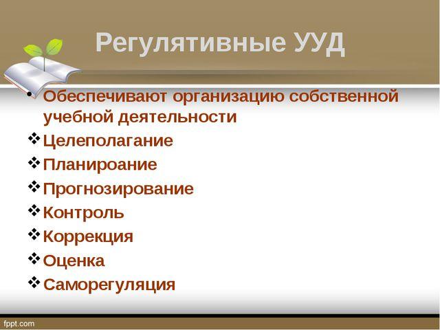 Регулятивные УУД Обеспечивают организацию собственной учебной деятельности Це...
