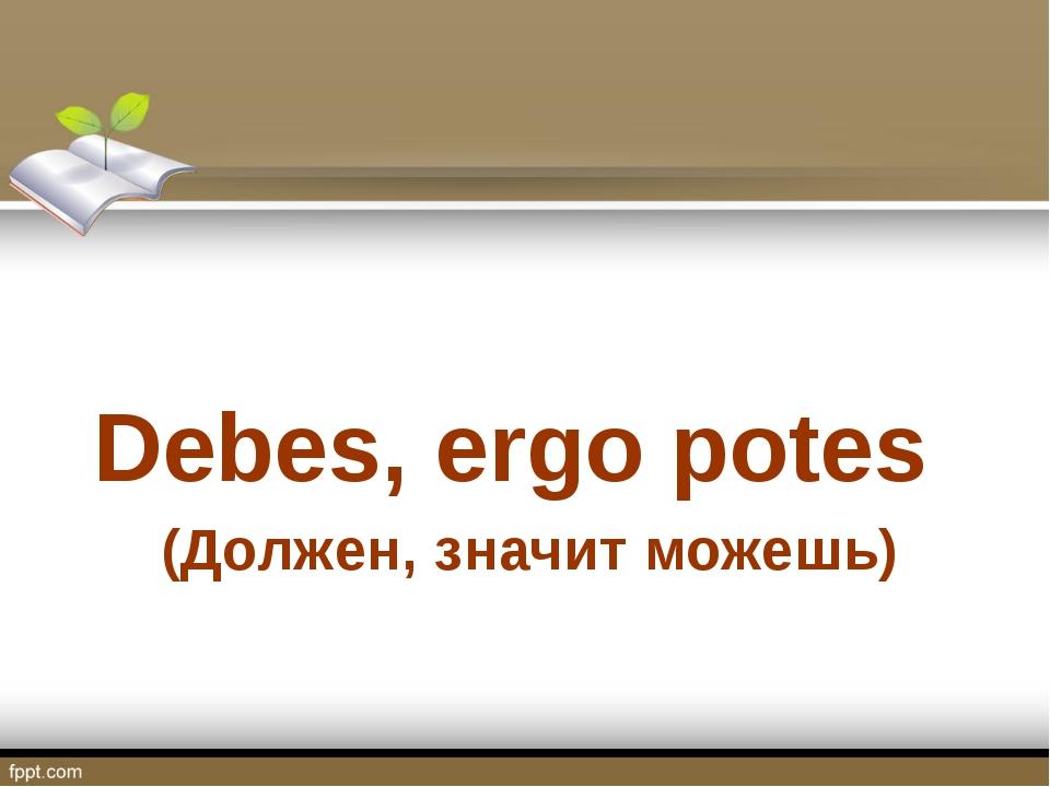 (Должен, значит можешь) Debes, ergo potes