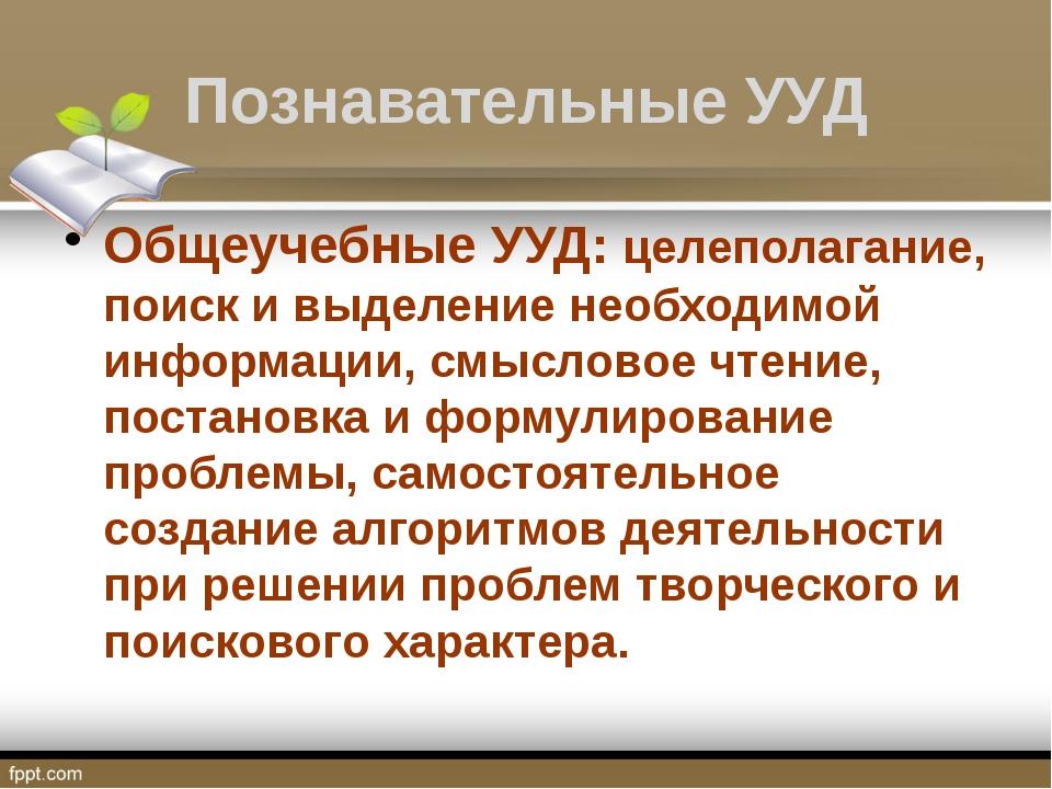 Познавательные УУД Общеучебные УУД: целеполагание, поиск и выделение необходи...