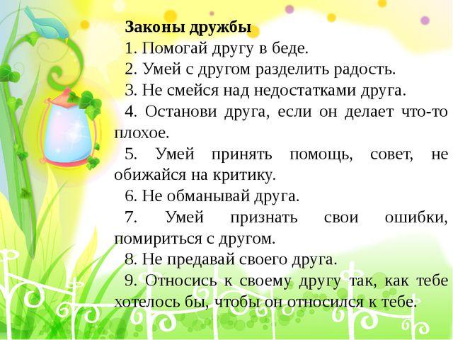 Законы дружбы 1. Помогай другу в беде. 2. Умей с другом разделить радость. 3....