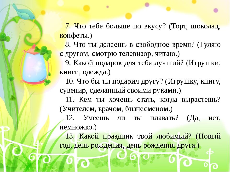 7. Что тебе больше по вкусу? (Торт, шоколад, конфеты.) 8. Что ты делаешь в св...