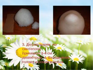 3. Делаю шарик из синтепона примерно 3-4 см диаметром. 4. Вкладываю голову и