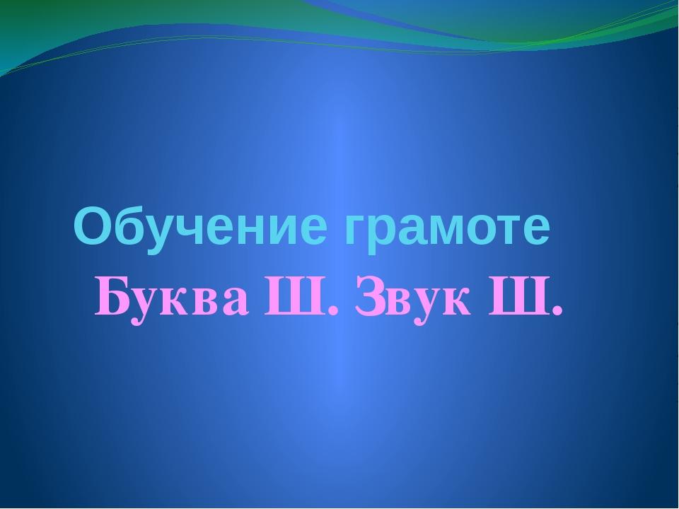 Обучение грамоте Буква Ш. Звук Ш.