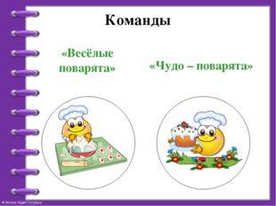Команды «Весёлые поварята» «Чудо – поварята» © Фокина Лидия Петровна