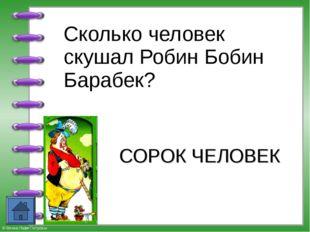 Сколько человек скушал Робин Бобин Барабек? СОРОК ЧЕЛОВЕК © Фокина Лидия Пет