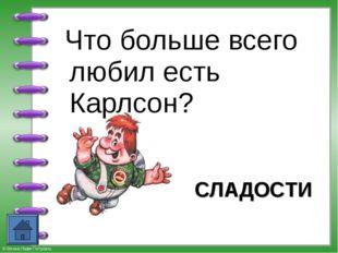Что больше всего любил есть Карлсон? СЛАДОСТИ © Фокина Лидия Петровна