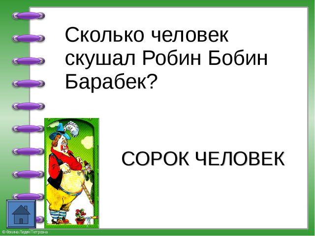 Сколько человек скушал Робин Бобин Барабек? СОРОК ЧЕЛОВЕК © Фокина Лидия Пет...