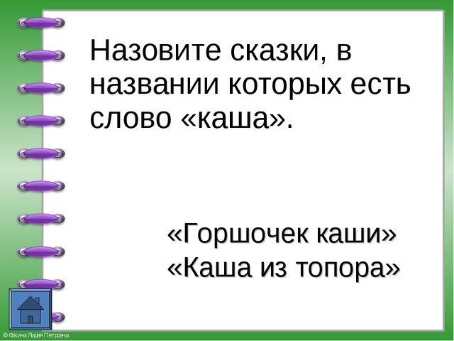 Назовите сказки, в названии которых есть слово «каша». «Горшочек каши» «Каша...