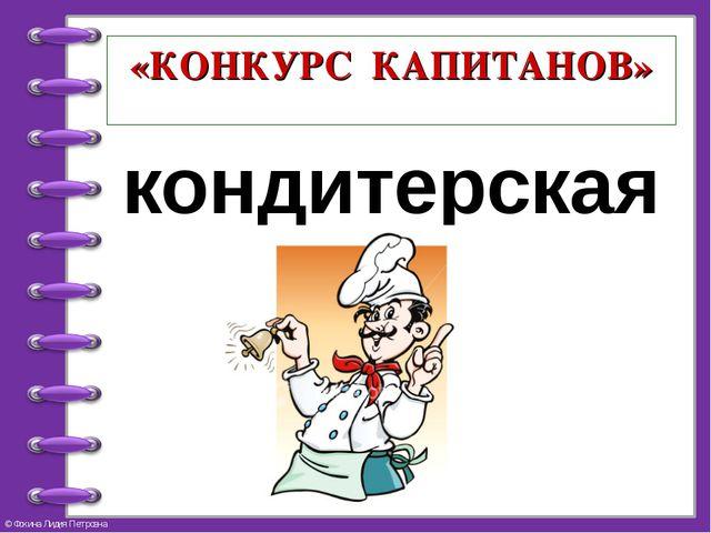 «КОНКУРС КАПИТАНОВ» кондитерская © Фокина Лидия Петровна