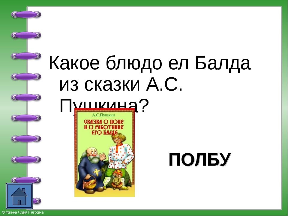 Какое блюдо ел Балда из сказки А.С. Пушкина? ПОЛБУ © Фокина Лидия Петровна