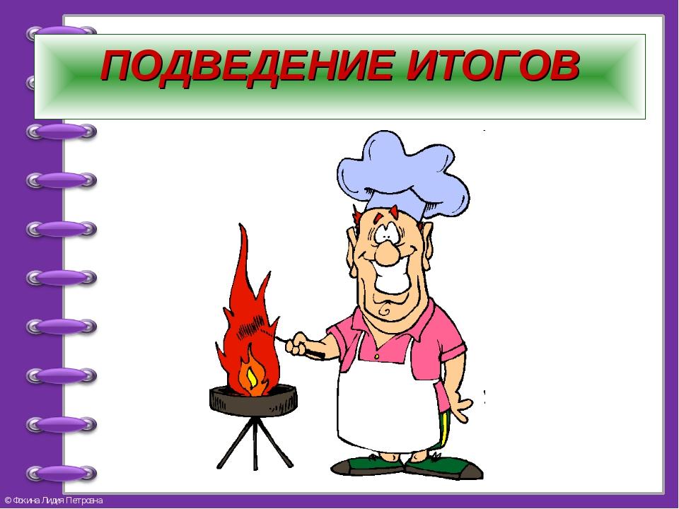 ПОДВЕДЕНИЕ ИТОГОВ © Фокина Лидия Петровна