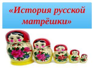 «История русской матрёшки»